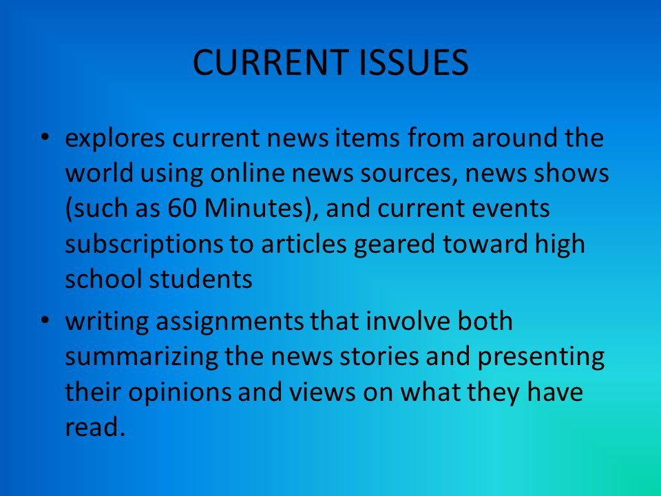 CURRENT ISSUES explores current news items from around the world using online news sources, news shows (such as 60 Minutes), and current events subscriptions to articles geared toward high school students writing assignments that involve both summarizing the news stories and presenting their opinions and views on what they have read.