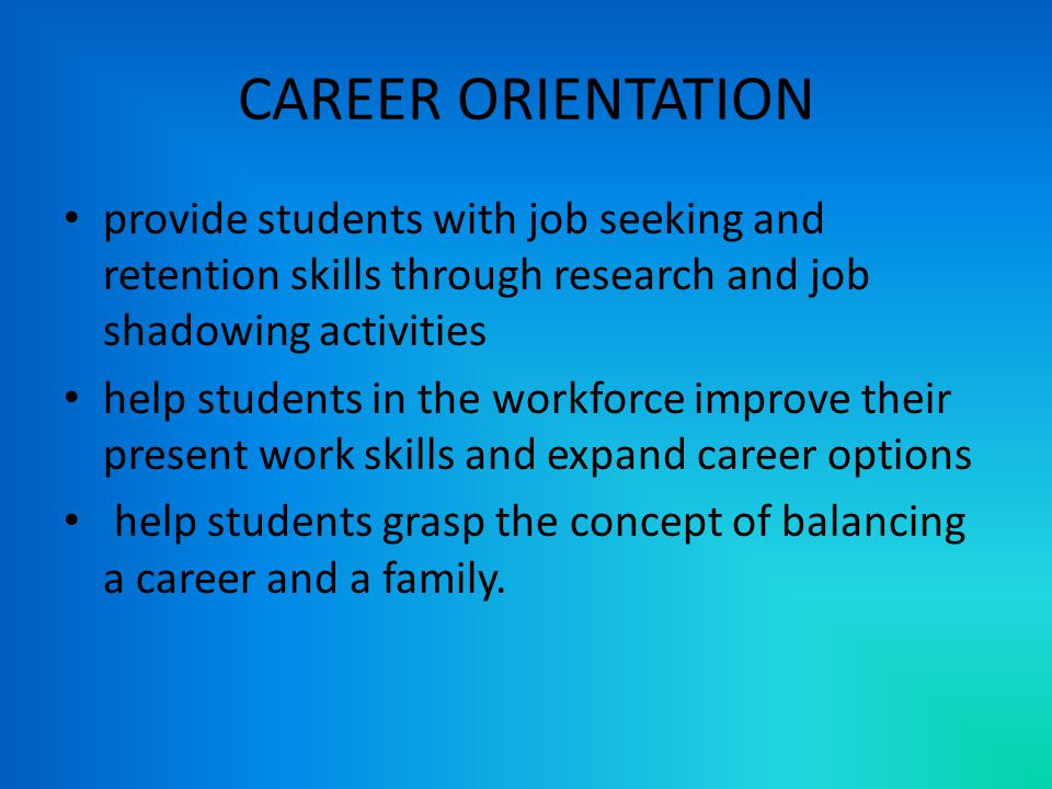 CAREER ORIENTATION provide students with job seeking and retention skills through research and job shadowing activities help students in the workforce improve their present work skills and expand career options help students grasp the concept of balancing a career and a family.