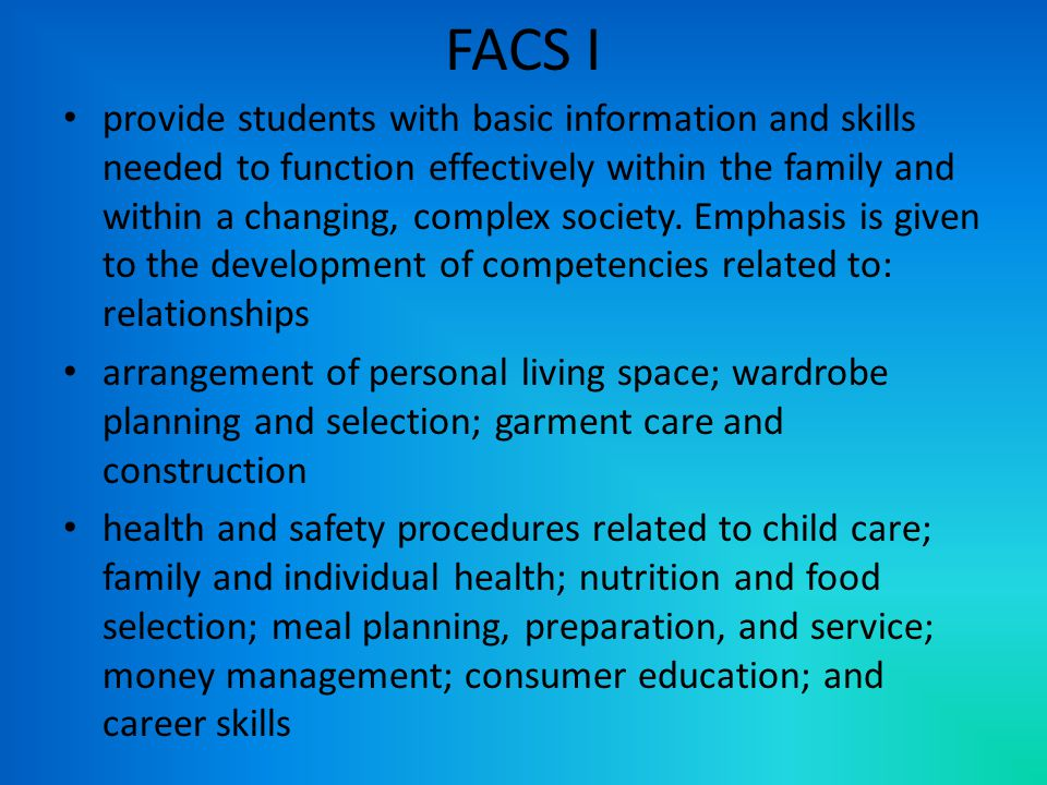 FACS I provide students with basic information and skills needed to function effectively within the family and within a changing, complex society.