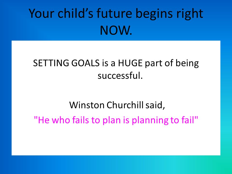 Your child's future begins right NOW. SETTING GOALS is a HUGE part of being successful.