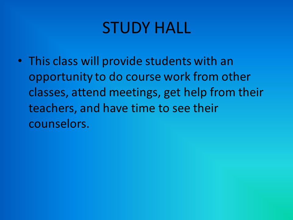 STUDY HALL This class will provide students with an opportunity to do course work from other classes, attend meetings, get help from their teachers, and have time to see their counselors.