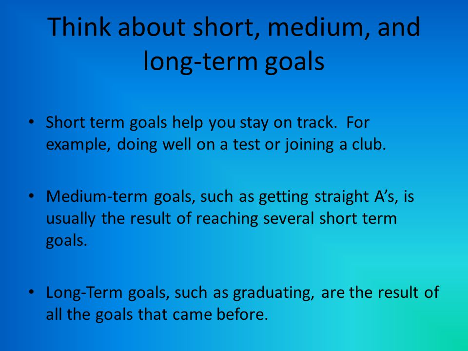 Think about short, medium, and long-term goals Short term goals help you stay on track.
