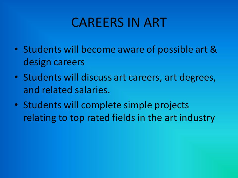 CAREERS IN ART Students will become aware of possible art & design careers Students will discuss art careers, art degrees, and related salaries.