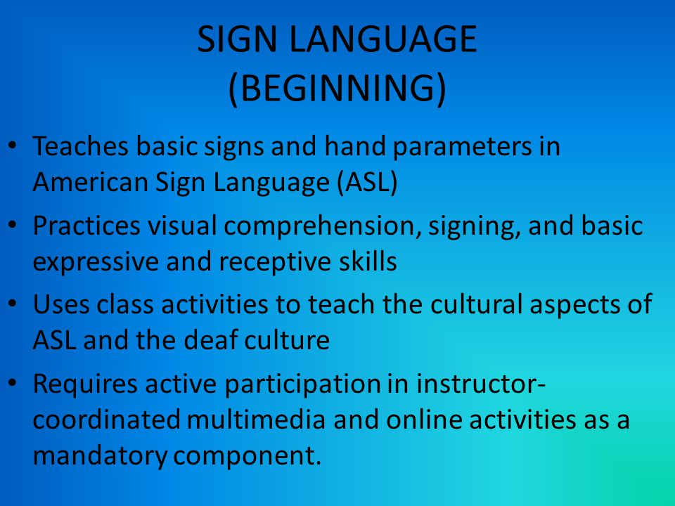 SIGN LANGUAGE (BEGINNING) Teaches basic signs and hand parameters in American Sign Language (ASL) Practices visual comprehension, signing, and basic expressive and receptive skills Uses class activities to teach the cultural aspects of ASL and the deaf culture Requires active participation in instructor- coordinated multimedia and online activities as a mandatory component.