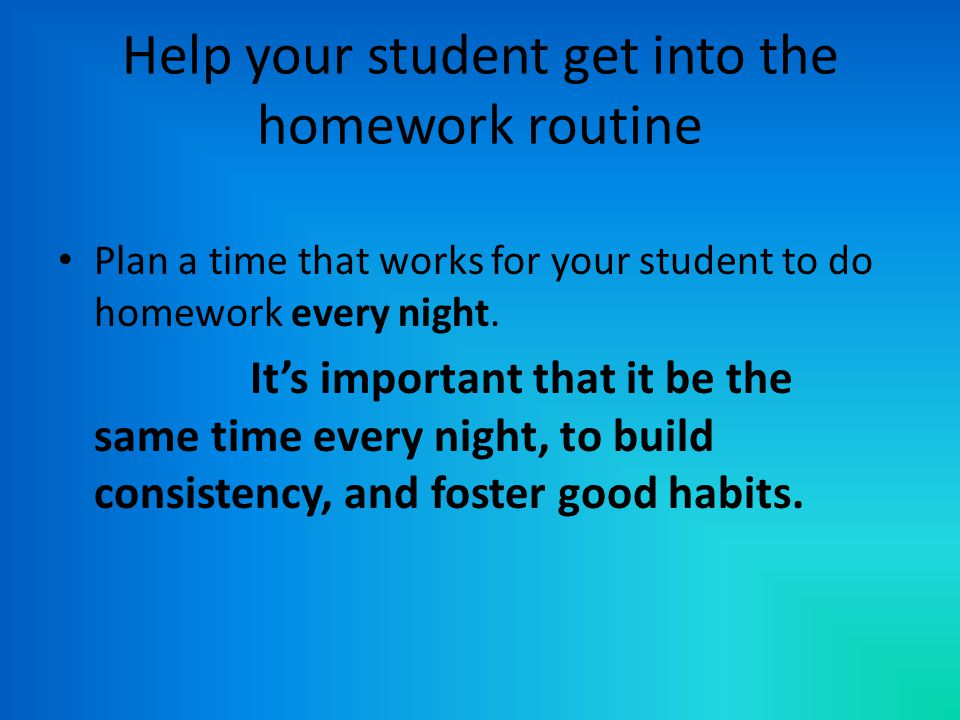 Help your student get into the homework routine Plan a time that works for your student to do homework every night.