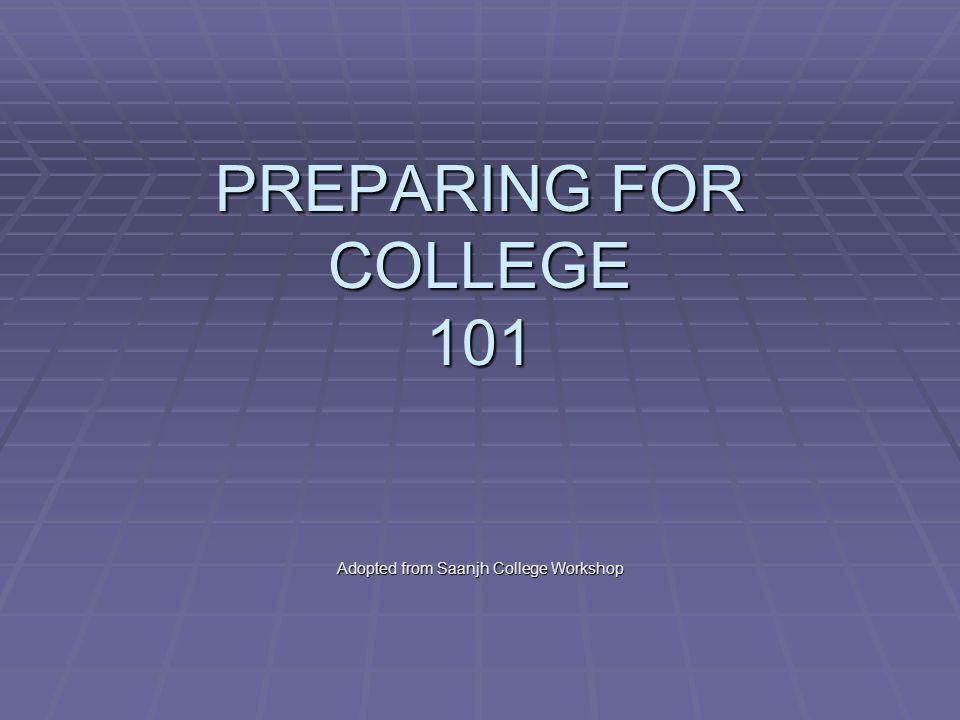 PREPARING FOR COLLEGE 101 Adopted from Saanjh College Workshop