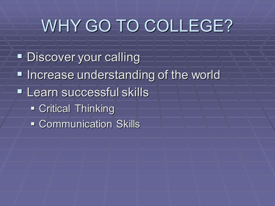 WHY GO TO COLLEGE?  Discover your calling  Increase understanding of the world  Learn successful skills  Critical Thinking  Communication Skills