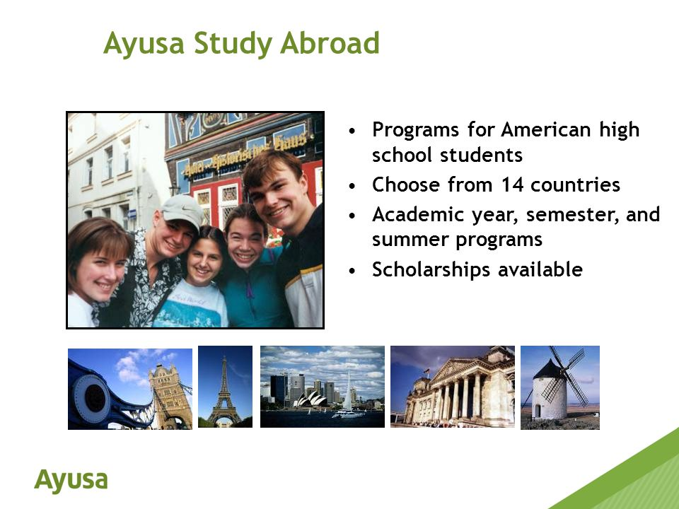 Programs for American high school students Choose from 14 countries Academic year, semester, and summer programs Scholarships available Ayusa Study Abroad