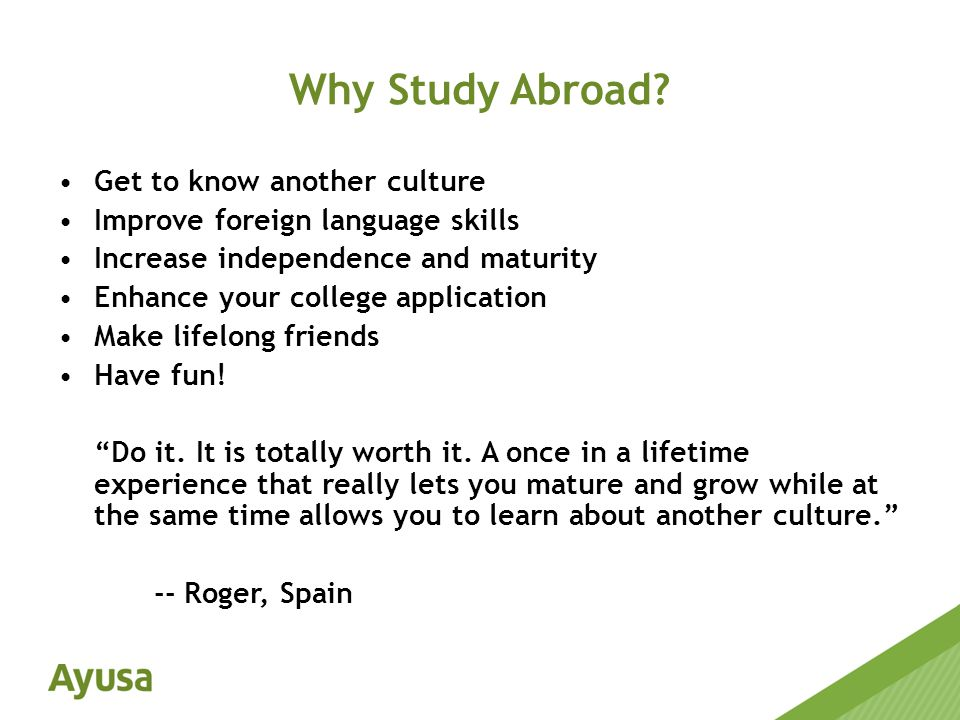 Get to know another culture Improve foreign language skills Increase independence and maturity Enhance your college application Make lifelong friends Have fun.