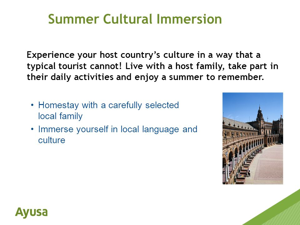 Experience your host country's culture in a way that a typical tourist cannot.