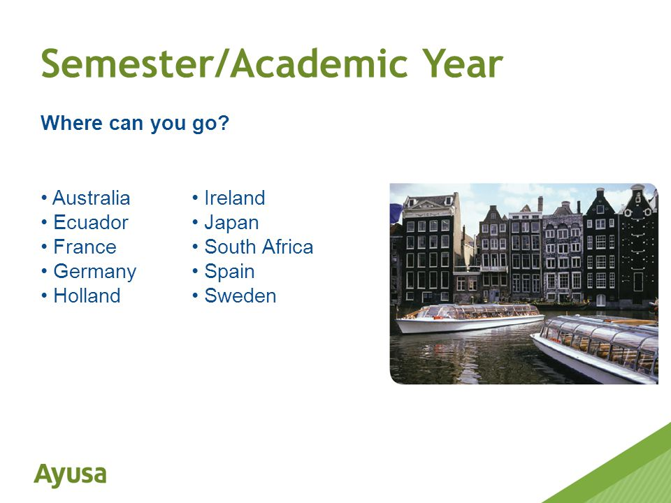 Australia Ecuador France Germany Holland Ireland Japan South Africa Spain Sweden Semester/Academic Year Where can you go?