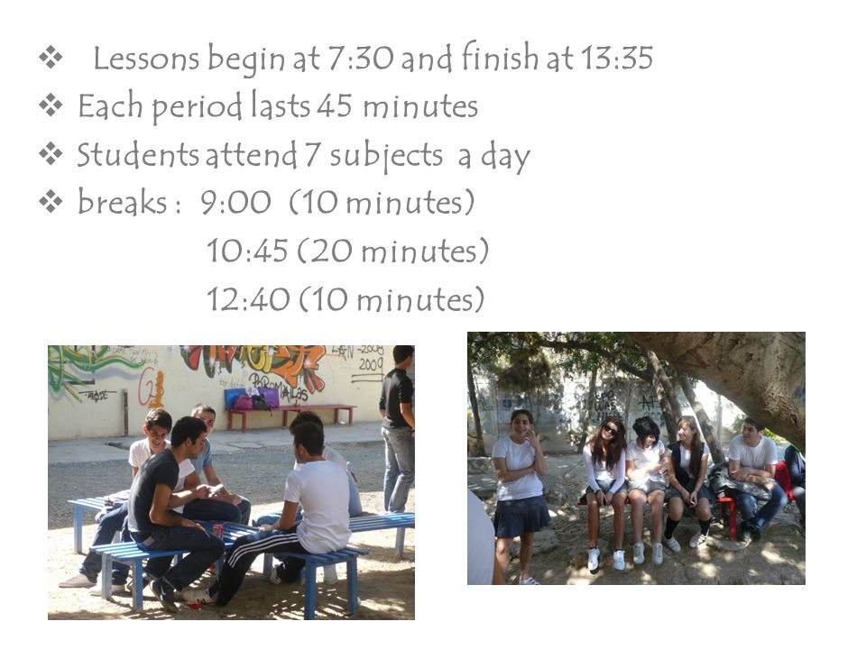  Lessons begin at 7:30 and finish at 13:35  Each period lasts 45 minutes  Students attend 7 subjects a day  breaks : 9:00 (10 minutes) 10:45 (20 m