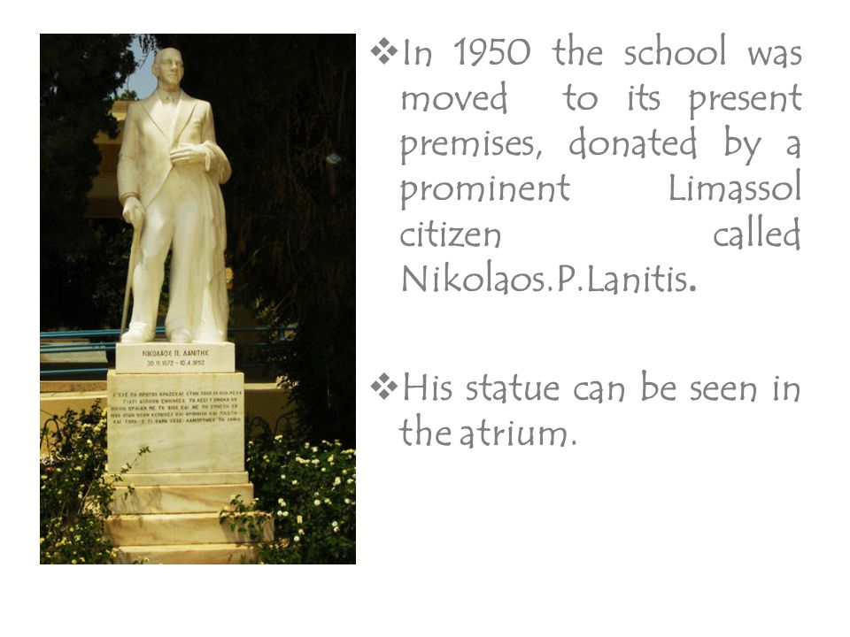 In 1950 the school was moved to its present premises, donated by a prominent Limassol citizen called Nikolaos.P.Lanitis.  His statue can be seen in