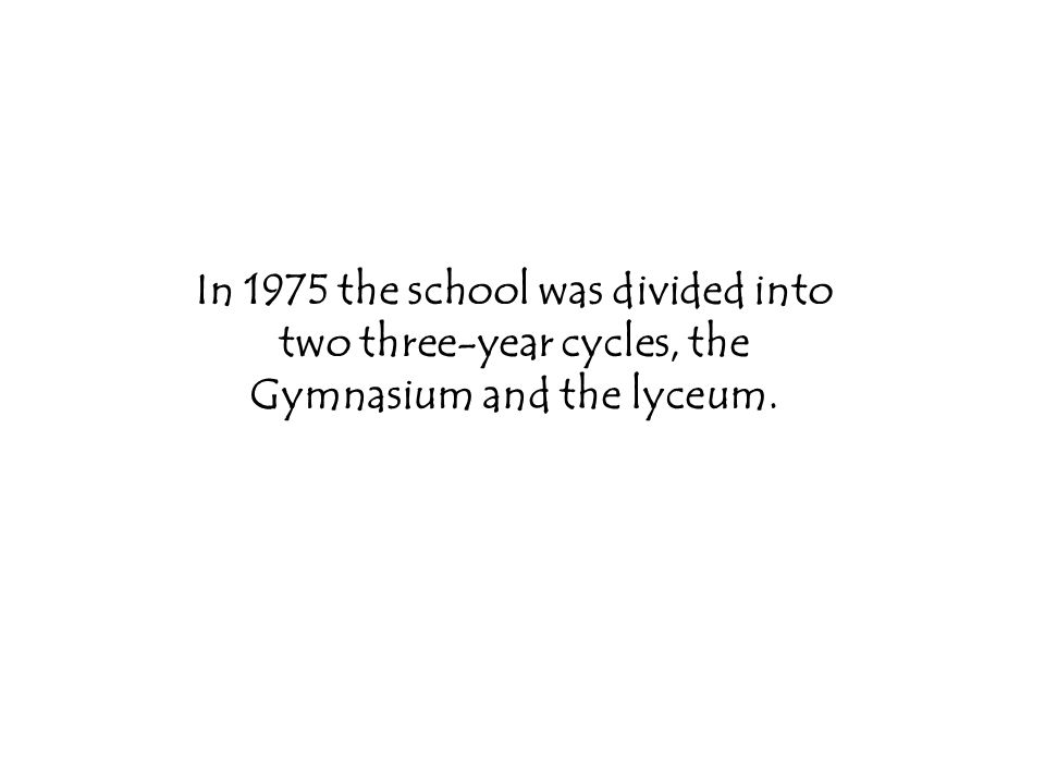 In 1975 the school was divided into two three-year cycles, the Gymnasium and the lyceum.