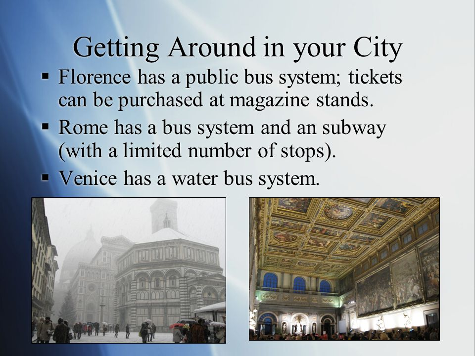 Getting Around in your City  Florence has a public bus system; tickets can be purchased at magazine stands.  Rome has a bus system and an subway (wi
