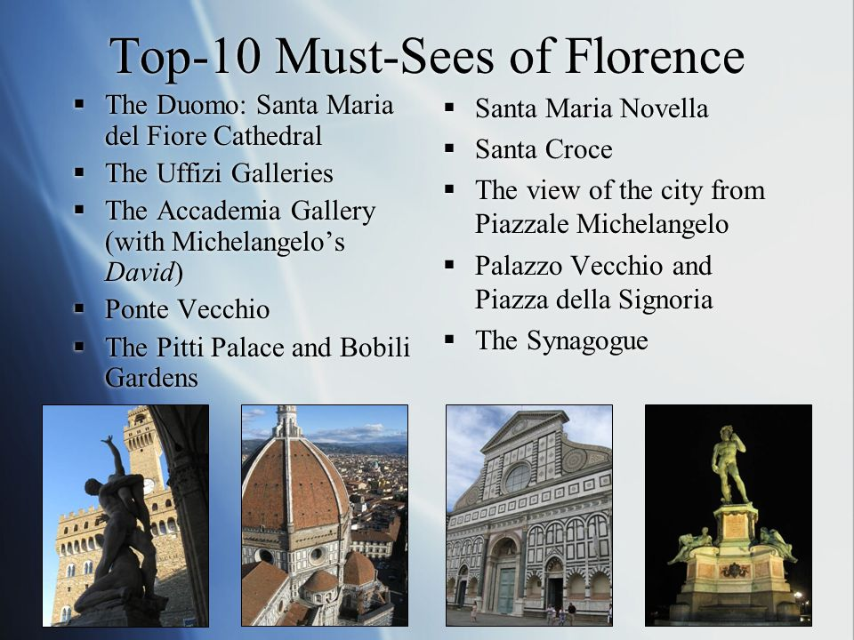 Top-10 Must-Sees of Florence  The Duomo: Santa Maria del Fiore Cathedral  The Uffizi Galleries  The Accademia Gallery (with Michelangelo's David) 