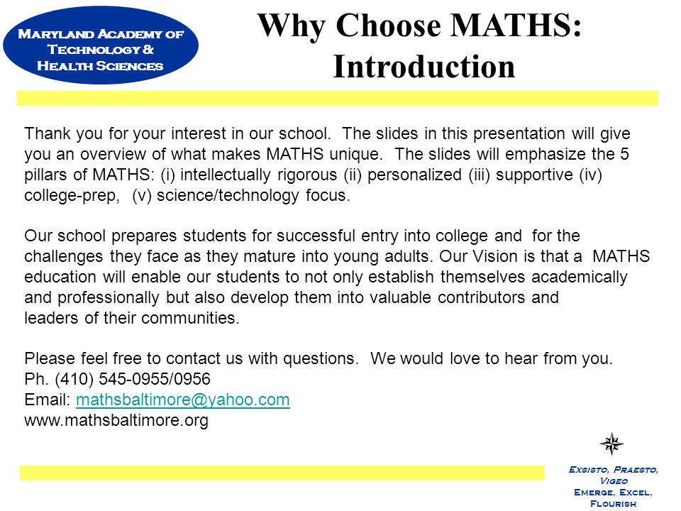 Maryland Academy of Technology & Health Sciences Exsisto, Praesto, Vigeo Emerge, Excel, Flourish Why Choose MATHS: Introduction Thank you for your interest in our school.