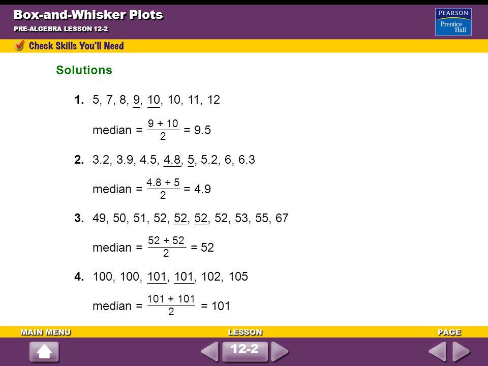 Box-and-Whisker Plots PRE-ALGEBRA LESSON 12-2 Solutions 1.5, 7, 8, 9, 10, 10, 11, 12 median = = 9.5 2.3.2, 3.9, 4.5, 4.8, 5, 5.2, 6, 6.3 median = = 4.9 3.49, 50, 51, 52, 52, 52, 52, 53, 55, 67 median = = 52 4.100, 100, 101, 101, 102, 105 median = = 101 9 + 10 2 4.8 + 5 2 52 + 52 2 101 + 101 2 12-2