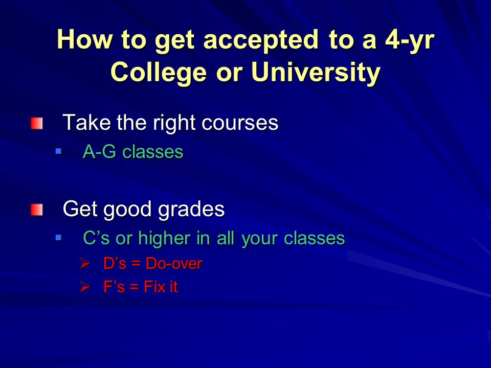 How to get accepted to a 4-yr College or University Take the right courses  A-G classes Get good grades  C's or higher in all your classes  D's = D