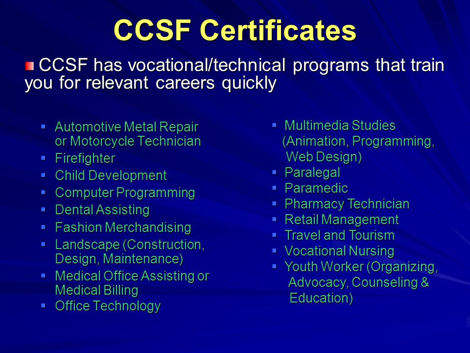 CCSF Certificates  Automotive Metal Repair or Motorcycle Technician  Firefighter  Child Development  Computer Programming  Dental Assisting  Fas