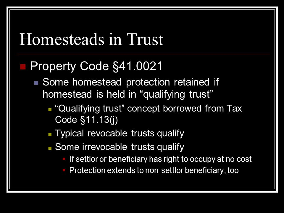 Homesteads in Trust Property Code §41.0021 Some homestead protection retained if homestead is held in qualifying trust Qualifying trust concept borrowed from Tax Code §11.13(j) Typical revocable trusts qualify Some irrevocable trusts qualify  If settlor or beneficiary has right to occupy at no cost  Protection extends to non-settlor beneficiary, too