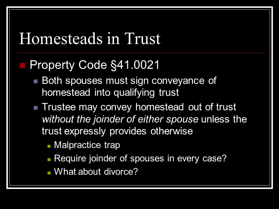 Homesteads in Trust Property Code §41.0021 Both spouses must sign conveyance of homestead into qualifying trust Trustee may convey homestead out of trust without the joinder of either spouse unless the trust expressly provides otherwise Malpractice trap Require joinder of spouses in every case.