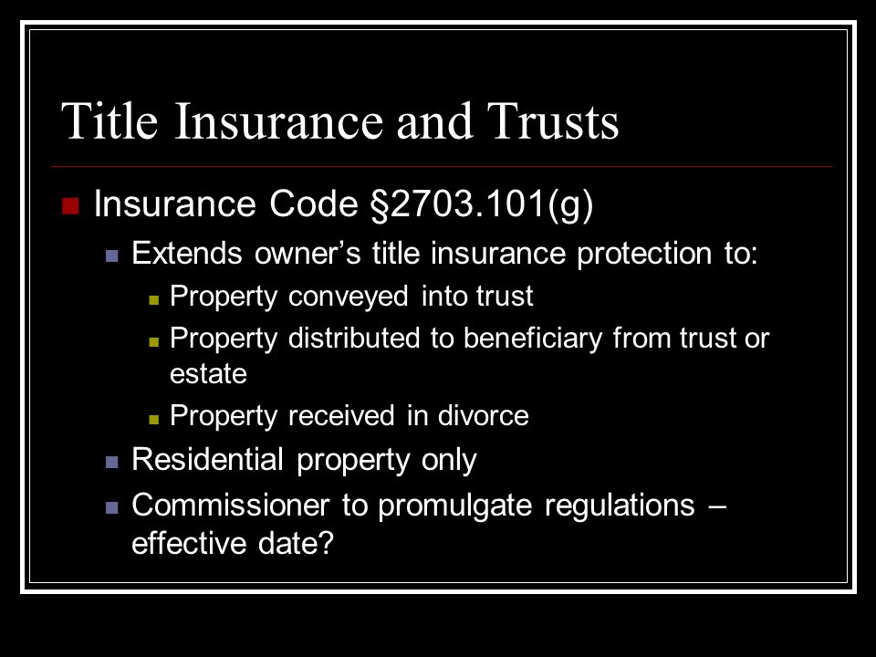 Title Insurance and Trusts Insurance Code §2703.101(g) Extends owner's title insurance protection to: Property conveyed into trust Property distributed to beneficiary from trust or estate Property received in divorce Residential property only Commissioner to promulgate regulations – effective date?