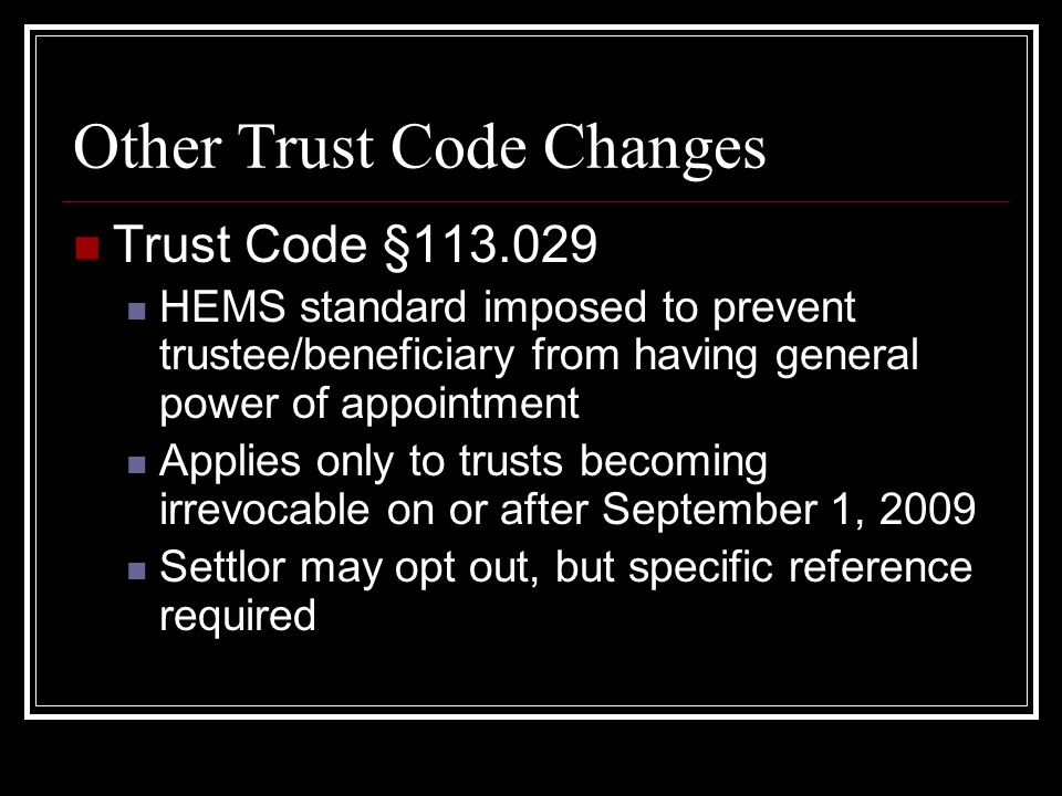 Other Trust Code Changes Trust Code §113.029 HEMS standard imposed to prevent trustee/beneficiary from having general power of appointment Applies only to trusts becoming irrevocable on or after September 1, 2009 Settlor may opt out, but specific reference required