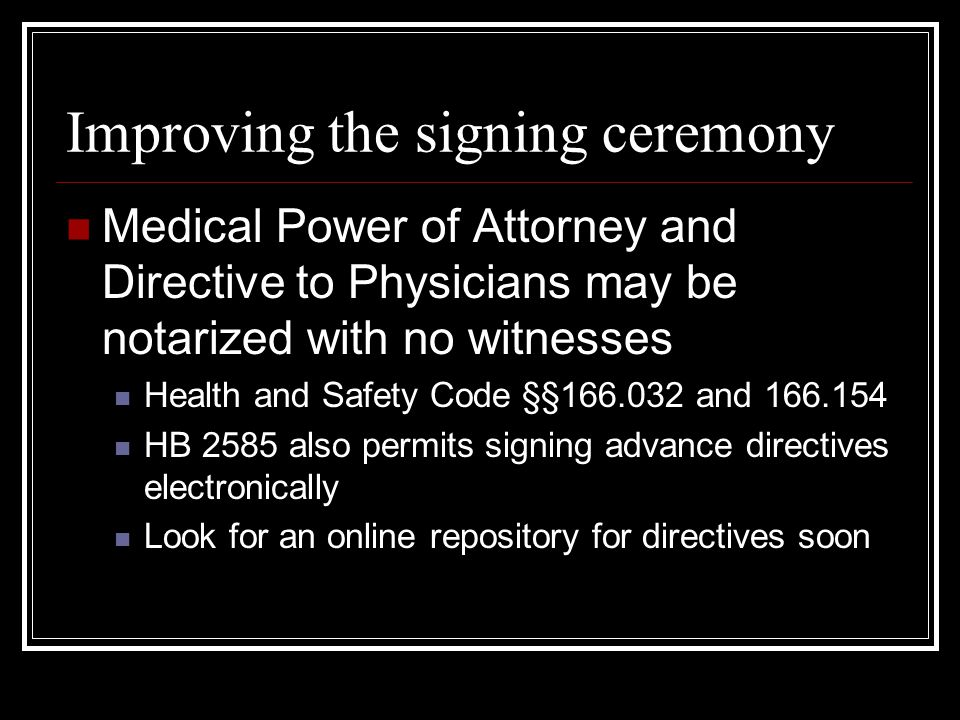 Improving the signing ceremony Medical Power of Attorney and Directive to Physicians may be notarized with no witnesses Health and Safety Code §§166.032 and 166.154 HB 2585 also permits signing advance directives electronically Look for an online repository for directives soon