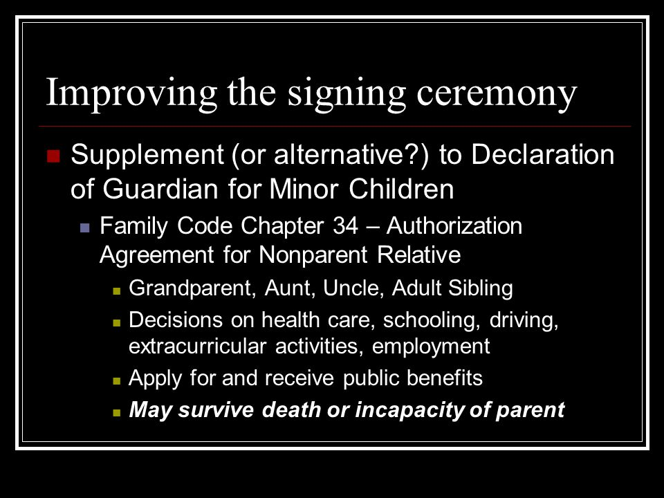 Improving the signing ceremony Supplement (or alternative?) to Declaration of Guardian for Minor Children Family Code Chapter 34 – Authorization Agreement for Nonparent Relative Grandparent, Aunt, Uncle, Adult Sibling Decisions on health care, schooling, driving, extracurricular activities, employment Apply for and receive public benefits May survive death or incapacity of parent