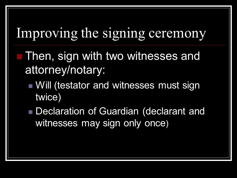 Improving the signing ceremony Then, sign with two witnesses and attorney/notary: Will (testator and witnesses must sign twice) Declaration of Guardian (declarant and witnesses may sign only once )