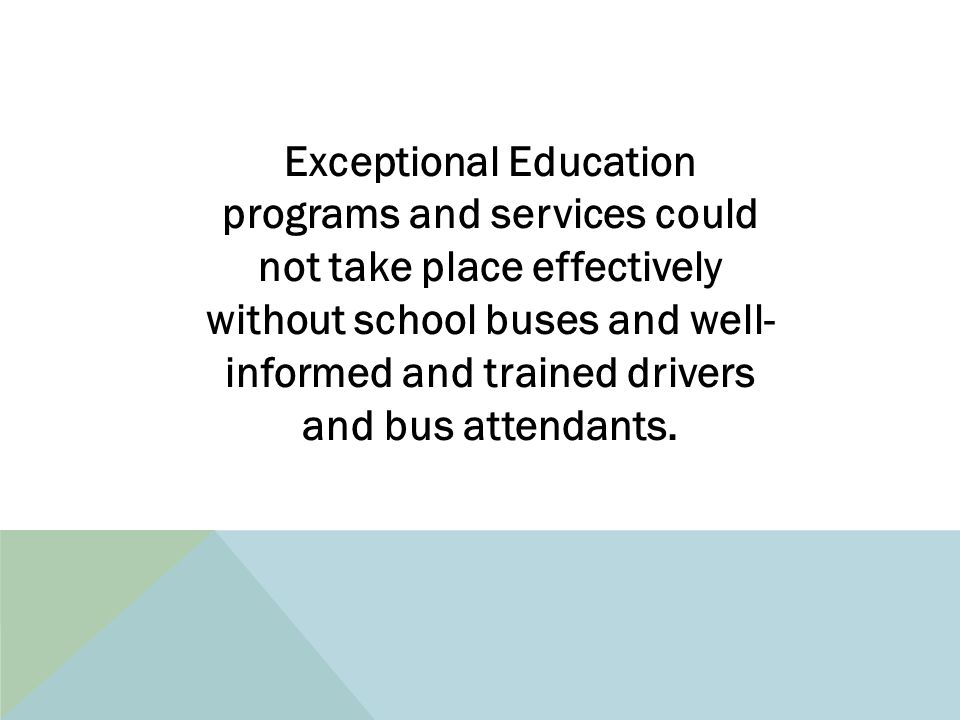Exceptional Education programs and services could not take place effectively without school buses and well- informed and trained drivers and bus attendants.