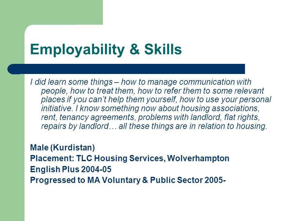 Employability & Skills I did learn some things – how to manage communication with people, how to treat them, how to refer them to some relevant places if you can't help them yourself, how to use your personal initiative.