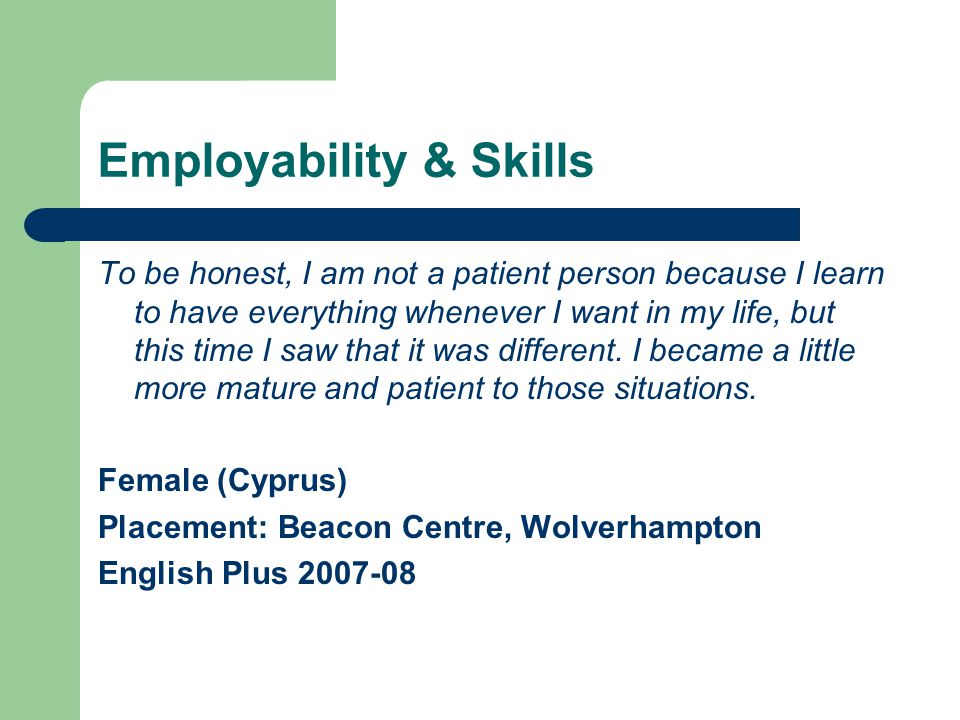 Employability & Skills To be honest, I am not a patient person because I learn to have everything whenever I want in my life, but this time I saw that it was different.