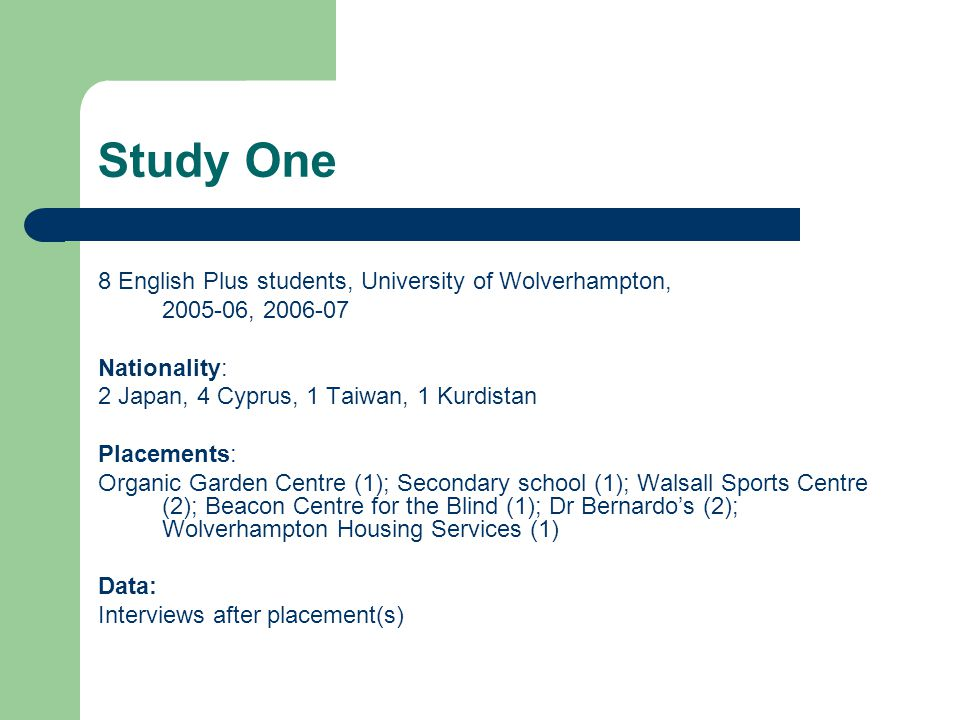 Study One 8 English Plus students, University of Wolverhampton, 2005-06, 2006-07 Nationality: 2 Japan, 4 Cyprus, 1 Taiwan, 1 Kurdistan Placements: Organic Garden Centre (1); Secondary school (1); Walsall Sports Centre (2); Beacon Centre for the Blind (1); Dr Bernardo's (2); Wolverhampton Housing Services (1) Data: Interviews after placement(s)