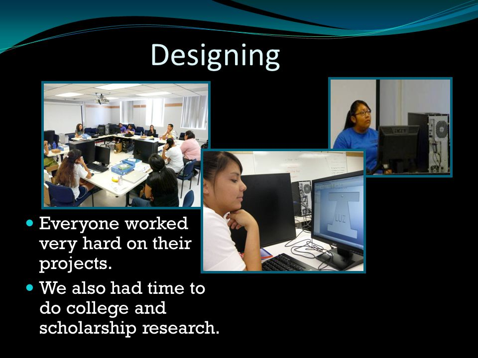 Designing Everyone worked very hard on their projects. We also had time to do college and scholarship research.