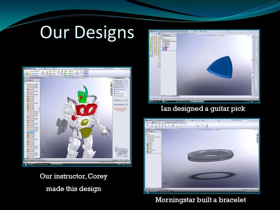 Our Designs Our instructor, Corey made this design Ian designed a guitar pick Morningstar built a bracelet