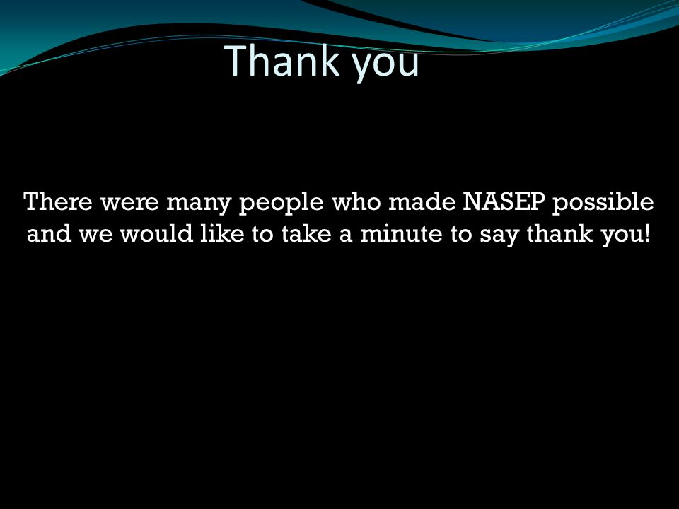 There were many people who made NASEP possible and we would like to take a minute to say thank you! Thank you