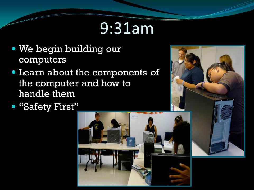 "9:31am We begin building our computers Learn about the components of the computer and how to handle them ""Safety First"""