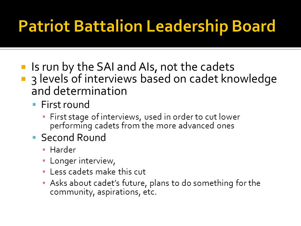  Is run by the SAI and AIs, not the cadets  3 levels of interviews based on cadet knowledge and determination  First round ▪ First stage of interviews, used in order to cut lower performing cadets from the more advanced ones  Second Round ▪ Harder ▪ Longer interview, ▪ Less cadets make this cut ▪ Asks about cadet's future, plans to do something for the community, aspirations, etc.