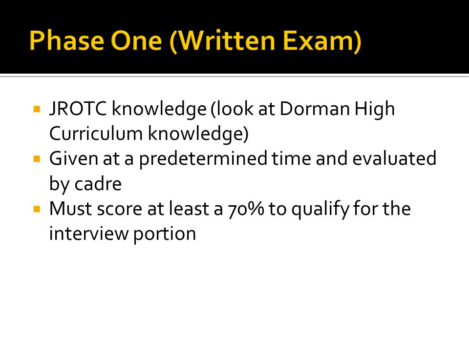  JROTC knowledge (look at Dorman High Curriculum knowledge)  Given at a predetermined time and evaluated by cadre  Must score at least a 70% to qualify for the interview portion