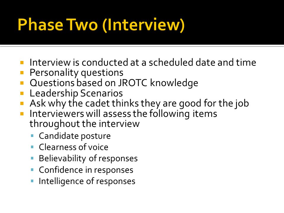  Interview is conducted at a scheduled date and time  Personality questions  Questions based on JROTC knowledge  Leadership Scenarios  Ask why the cadet thinks they are good for the job  Interviewers will assess the following items throughout the interview  Candidate posture  Clearness of voice  Believability of responses  Confidence in responses  Intelligence of responses