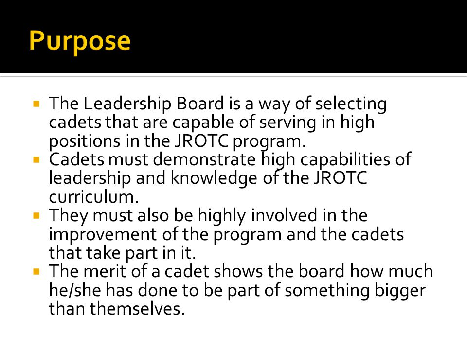 The Leadership Board is a way of selecting cadets that are capable of serving in high positions in the JROTC program.