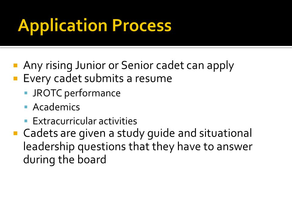  Any rising Junior or Senior cadet can apply  Every cadet submits a resume  JROTC performance  Academics  Extracurricular activities  Cadets are given a study guide and situational leadership questions that they have to answer during the board