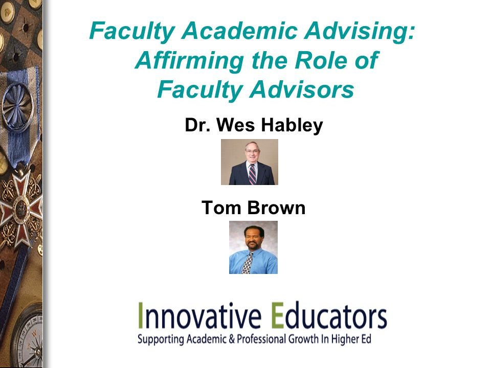 Faculty Academic Advising: Affirming the Role of Faculty Advisors Dr. Wes Habley Tom Brown