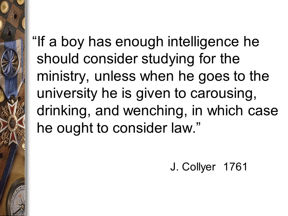If a boy has enough intelligence he should consider studying for the ministry, unless when he goes to the university he is given to carousing, drinking, and wenching, in which case he ought to consider law. J.