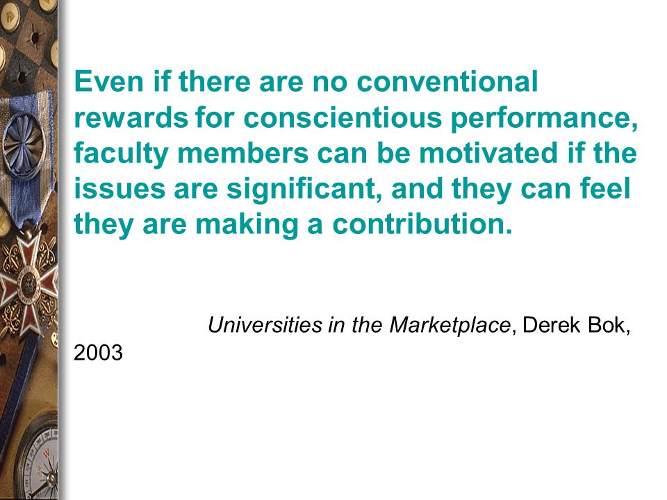 Even if there are no conventional rewards for conscientious performance, faculty members can be motivated if the issues are significant, and they can feel they are making a contribution.