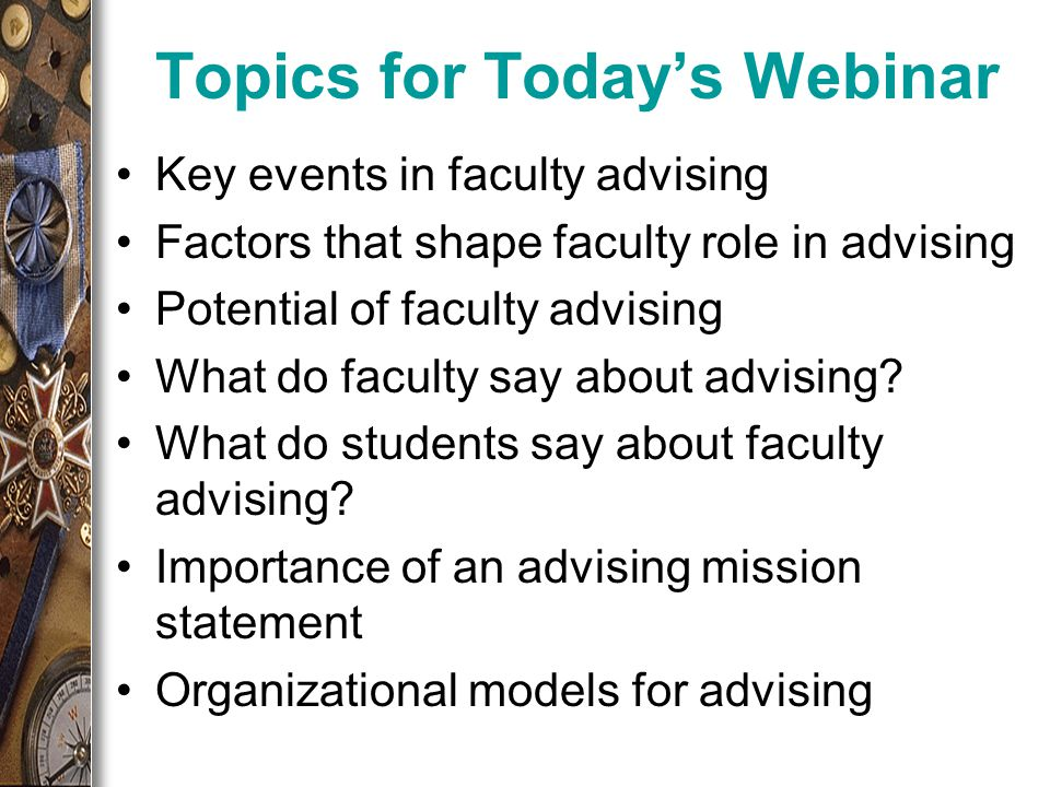 Topics for Today's Webinar Key events in faculty advising Factors that shape faculty role in advising Potential of faculty advising What do faculty say about advising.