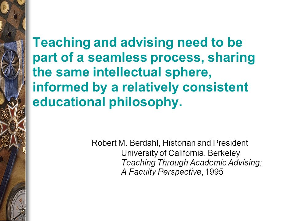 Teaching and advising need to be part of a seamless process, sharing the same intellectual sphere, informed by a relatively consistent educational philosophy.