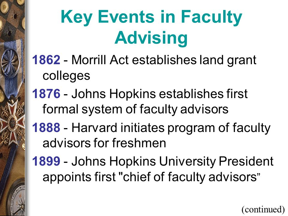 Key Events in Faculty Advising 1862 - Morrill Act establishes land grant colleges 1876 - Johns Hopkins establishes first formal system of faculty advisors 1888 - Harvard initiates program of faculty advisors for freshmen 1899 - Johns Hopkins University President appoints first chief of faculty advisors (continued)